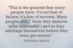 This is the greatest fear many people have. It's not fear of failure; it's fear of success. Many people don't think they deserve to be successful – and so they sabotage themselves before they even get started. YUWANDA BLACK